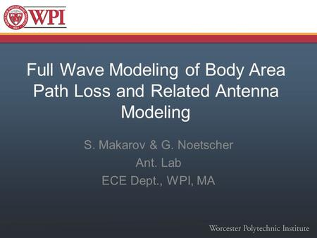 Full Wave Modeling of Body Area Path Loss and Related Antenna Modeling S. Makarov & G. Noetscher Ant. Lab ECE Dept., WPI, MA.