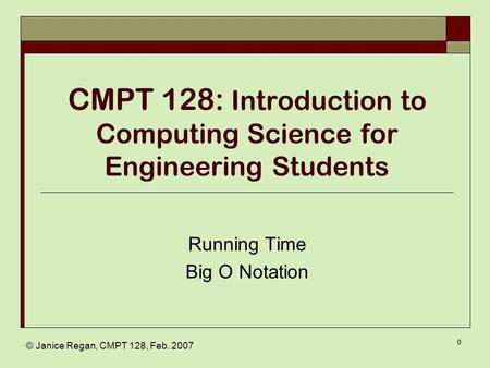 © Janice Regan, CMPT 128, Feb. 2007 0 CMPT 128: Introduction to Computing Science for Engineering Students Running Time Big O Notation.