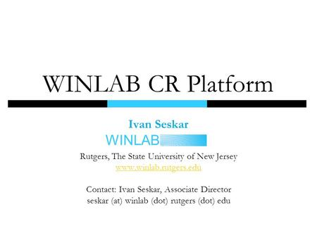 WINLAB Ivan Seskar Rutgers, The State University of New Jersey www.winlab.rutgers.edu Contact: Ivan Seskar, Associate Director seskar (at) winlab (dot)