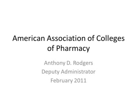American Association of Colleges of Pharmacy Anthony D. Rodgers Deputy Administrator February 2011.