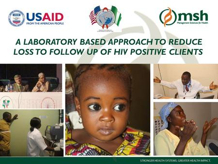 1Management Sciences for Health A LABORATORY BASED APPROACH TO REDUCE LOSS TO FOLLOW UP OF HIV POSITIVE CLIENTS.