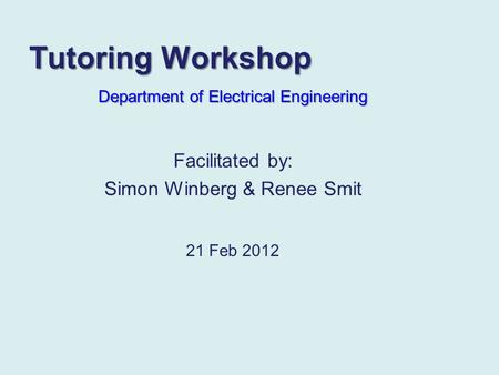 Tutoring Workshop Department of Electrical Engineering 21 Feb 2012 Facilitated by: Simon Winberg & Renee Smit.
