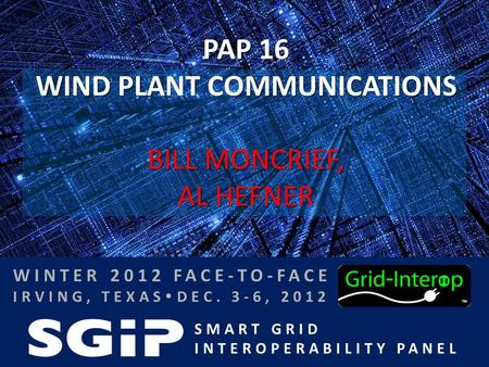 SMART GRID INTEROPERABILITY PANEL WINTER 2012 FACE-TO-FACE IRVING, TEXAS  DEC. 3-6, 2012 PAP 16 WIND PLANT COMMUNICATIONS BILL MONCRIEF, AL HEFNER.
