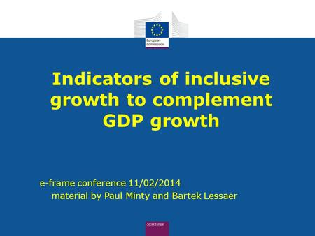Indicators of inclusive growth to complement GDP growth e-frame conference 11/02/2014  material by Paul Minty and Bartek Lessaer.