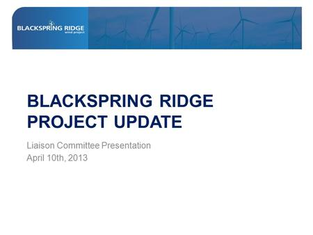BLACKSPRING RIDGE PROJECT UPDATE Liaison Committee Presentation April 10th, 2013.
