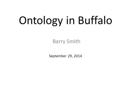 Ontology in Buffalo September 29, 2014 Barry Smith.