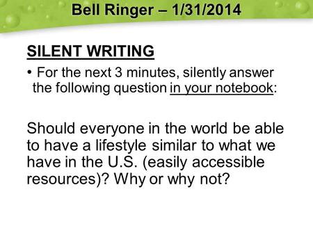 Bell Ringer – 1/31/2014 SILENT WRITING For the next 3 minutes, silently answer the following question in your notebook: Should everyone in the world be.