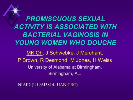 PROMISCUOUS SEXUAL ACTIVITY IS ASSOCIATED WITH BACTERIAL VAGINOSIS IN YOUNG WOMEN WHO DOUCHE MK Oh, J Schwebke, J Merchant, P Brown, R Desmond, M Jones,