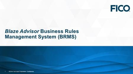 © 2014 Fair Isaac Corporation. Confidential. 1 Blaze Advisor Business Rules Management System (BRMS)