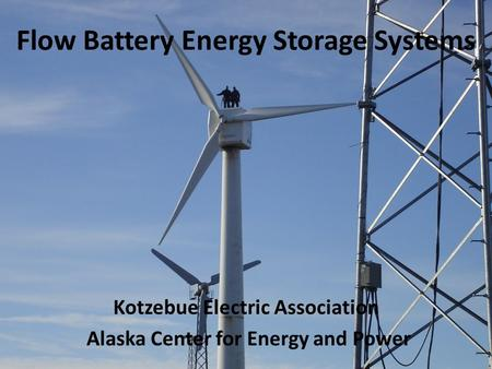 Flow Battery Energy Storage Systems Kotzebue Electric Association Alaska Center for Energy and Power.