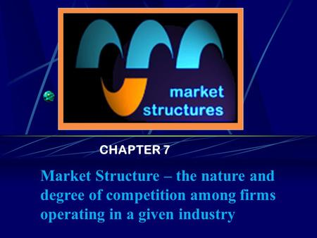 CHAPTER 7 <strong>Market</strong> <strong>Structure</strong> – the nature and degree of competition among firms operating in a given industry.