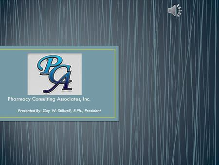 Pharmacy Consulting Associates, Inc. Presented By: Guy W. Stillwell, R.Ph., President.