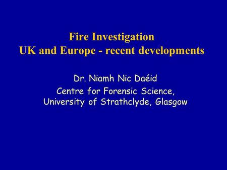 Fire Investigation UK and Europe - recent developments Dr. Niamh Nic Daéid Centre for Forensic Science, University of Strathclyde, Glasgow.
