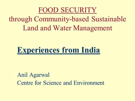 FOOD SECURITY through Community-based Sustainable Land and Water Management Experiences from India Anil Agarwal Centre for Science and Environment.