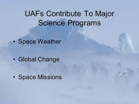UAFs Contribute To Major Science Programs Space Weather Global Change Space Missions.