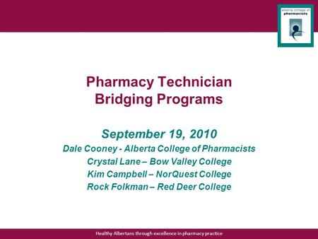Healthy Albertans through excellence in pharmacy practice Pharmacy Technician Bridging Programs September 19, 2010 Dale Cooney - Alberta College of Pharmacists.