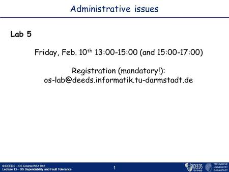 © DEEDS – OS Course WS11/12 Lecture 13 – OS Dependability and Fault Tolerance 1 Administrative issues Lab 5 Friday, Feb. 10 th 13:00-15:00 (and 15:00-17:00)