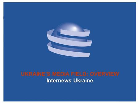 UKRAINE'S <strong>MEDIA</strong> FIELD: OVERVIEW Internews Ukraine.