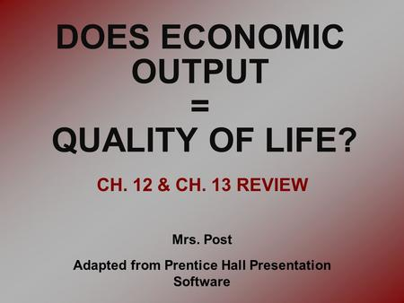 DOES ECONOMIC OUTPUT = QUALITY OF LIFE? CH. 12 & CH. 13 REVIEW Mrs. Post Adapted from Prentice Hall Presentation Software.
