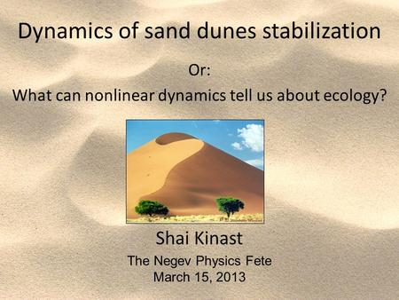 Dynamics of sand dunes stabilization Or: What can nonlinear dynamics tell us about ecology? Shai Kinast The Negev Physics Fete March 15, 2013.
