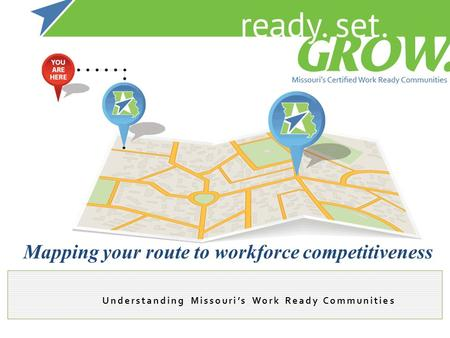 Understanding Missouri's Work Ready Communities Mapping your route to workforce competitiveness.