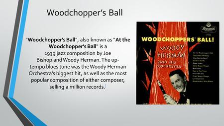 Woodchopper's Ball Woodchopper's Ball, also known as At the Woodchopper's Ball is a 1939 jazz composition by Joe Bishop and Woody Herman. The up- tempo.