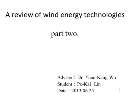 1 11 A review of wind energy technologies part two. Adviser : Dr. Yuan-Kang Wu Student : Po-Kai Lin Date : 2013.06.25.