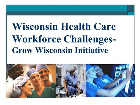 Wisconsin Health Care Workforce Challenges- Grow Wisconsin Initiative.
