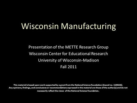 Wisconsin Manufacturing Presentation of the METTE Research Group Wisconsin Center for Educational Research University of Wisconsin-Madison Fall 2011 This.