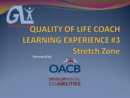 1 Presented by:. COACH LEARNING EXPERIENCE # 3 Objectives 1- Participants will be introduced to the role & expectations of a Quality of Life Coach 2-Participants.