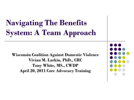 Navigating The Benefits System: A Team Approach Wisconsin Coalition Against Domestic Violence Vivian M. Larkin, PhD., CRC Tony White, MS., CWDP April 20,