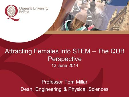 Attracting Females into STEM – The QUB Perspective 12 June 2014 Professor Tom Millar Dean, Engineering & Physical Sciences.
