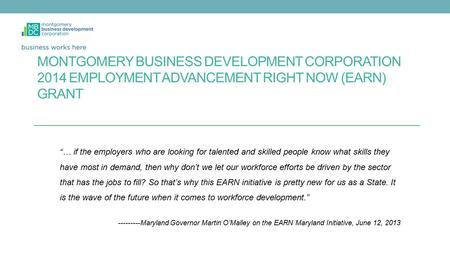 "MONTGOMERY BUSINESS DEVELOPMENT CORPORATION 2014 EMPLOYMENT ADVANCEMENT RIGHT NOW (EARN) GRANT ""… if the employers who are looking for talented and skilled."