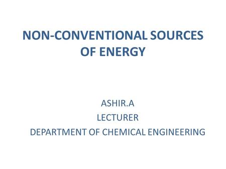 NON-CONVENTIONAL SOURCES OF ENERGY ASHIR.A LECTURER DEPARTMENT OF CHEMICAL ENGINEERING.
