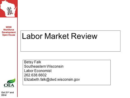 WOW Workforce Development Open House Oct 21 st and 22nd Labor Market Review Betsy Falk Southeastern Wisconsin Labor Economist 262.638.6602