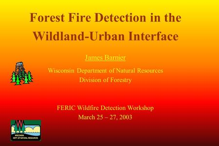 Forest Fire Detection in the Wildland-Urban Interface James Barnier Wisconsin Department of Natural Resources Division of Forestry FERIC Wildfire Detection.