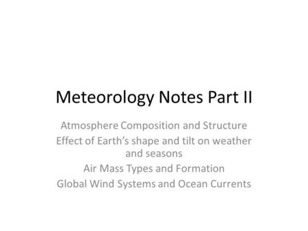 Meteorology Notes Part II Atmosphere Composition and Structure Effect of Earth's shape and tilt on weather and seasons Air Mass Types and Formation Global.