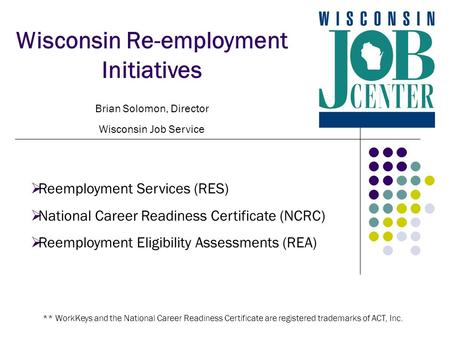Wisconsin Re-employment Initiatives Brian Solomon, Director Wisconsin Job Service  Reemployment Services (RES)  National Career Readiness Certificate.