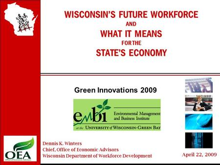 Wisconsin'sFutureWorkforce April 22, 2009 WISCONSIN'S FUTURE WORKFORCE AND WHAT IT MEANS FOR THE STATE'S ECONOMY Green Innovations 2009 Dennis K. Winters.