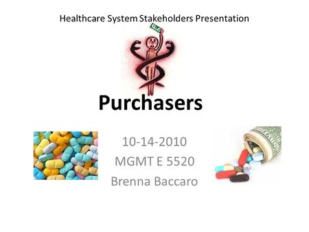 Purchasers 10-14-2010 MGMT E 5520 Brenna Baccaro Healthcare System Stakeholders Presentation.