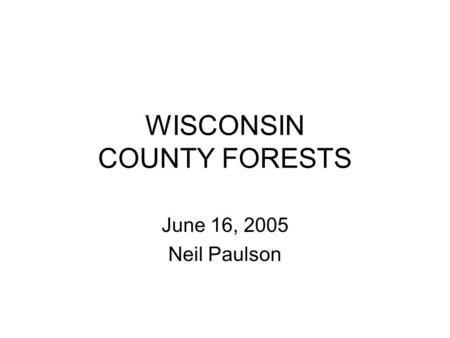 WISCONSIN COUNTY FORESTS June 16, 2005 Neil Paulson.