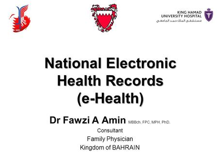 National Electronic Health Records (e-Health) Dr Fawzi A Amin MBBch, FPC, MPH, PhD. Consultant Family Physician Kingdom of BAHRAIN.