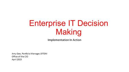 Enterprise IT Decision Making Implementation In Action Amy Gee, Portfolio Manager, EITDM Office of the CIO April 2015.