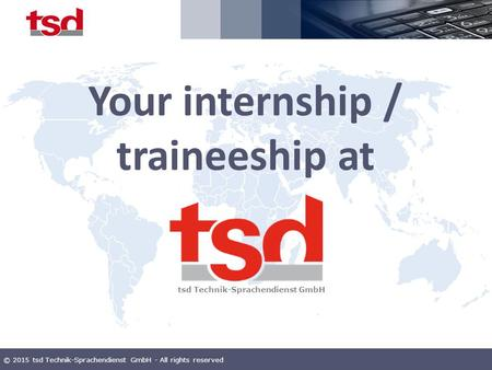 © 2015 tsd Technik-Sprachendienst GmbH - All rights reserved Your internship / traineeship at tsd Technik-Sprachendienst GmbH.