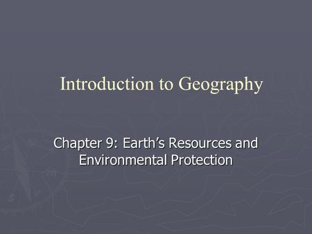 Chapter 9: Earth's Resources and Environmental Protection Introduction to Geography.
