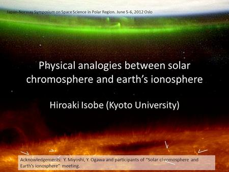 Physical analogies between solar chromosphere and earth's ionosphere Hiroaki Isobe (Kyoto University) Acknowledgements: Y. Miyoshi, Y. Ogawa and participants.