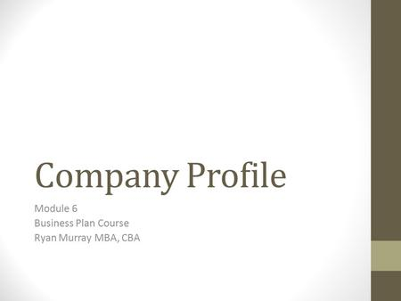 Company Profile Module 6 Business Plan Course Ryan Murray MBA, CBA.
