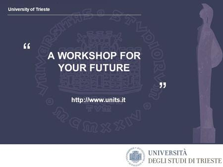 "University of Trieste "" "" A WORKSHOP FOR YOUR FUTURE"