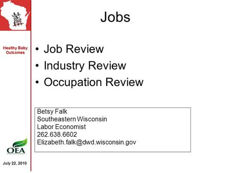 Healthy Baby Outcomes July 22, 2010 Jobs Job Review Industry Review Occupation Review Betsy Falk Southeastern Wisconsin Labor Economist 262.638.6602