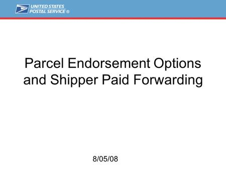 Parcel Endorsement Options and Shipper Paid Forwarding 8/05/08.